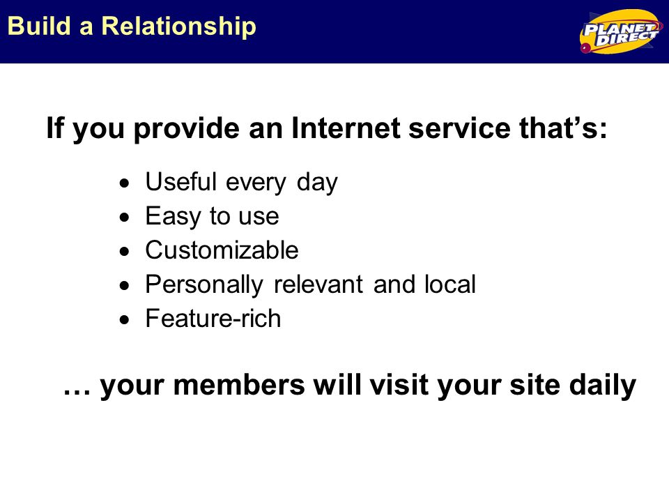 Build a Relationship If you provide an Internet service thats: … your members will visit your site daily Useful every day Easy to use Customizable Personally relevant and local Feature-rich