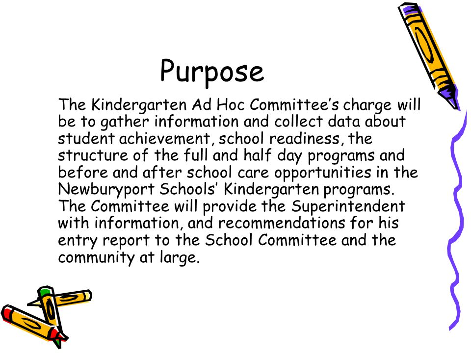 Purpose The Kindergarten Ad Hoc Committees charge will be to gather information and collect data about student achievement, school readiness, the structure of the full and half day programs and before and after school care opportunities in the Newburyport Schools Kindergarten programs.