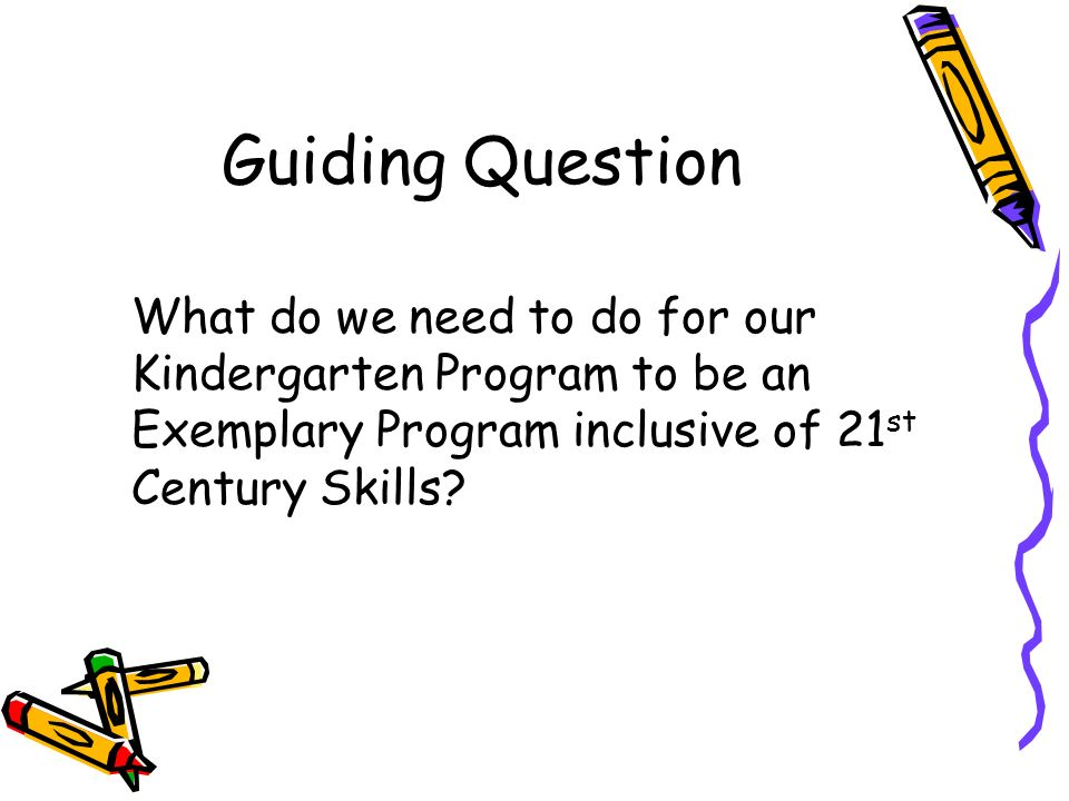 Guiding Question What do we need to do for our Kindergarten Program to be an Exemplary Program inclusive of 21 st Century Skills