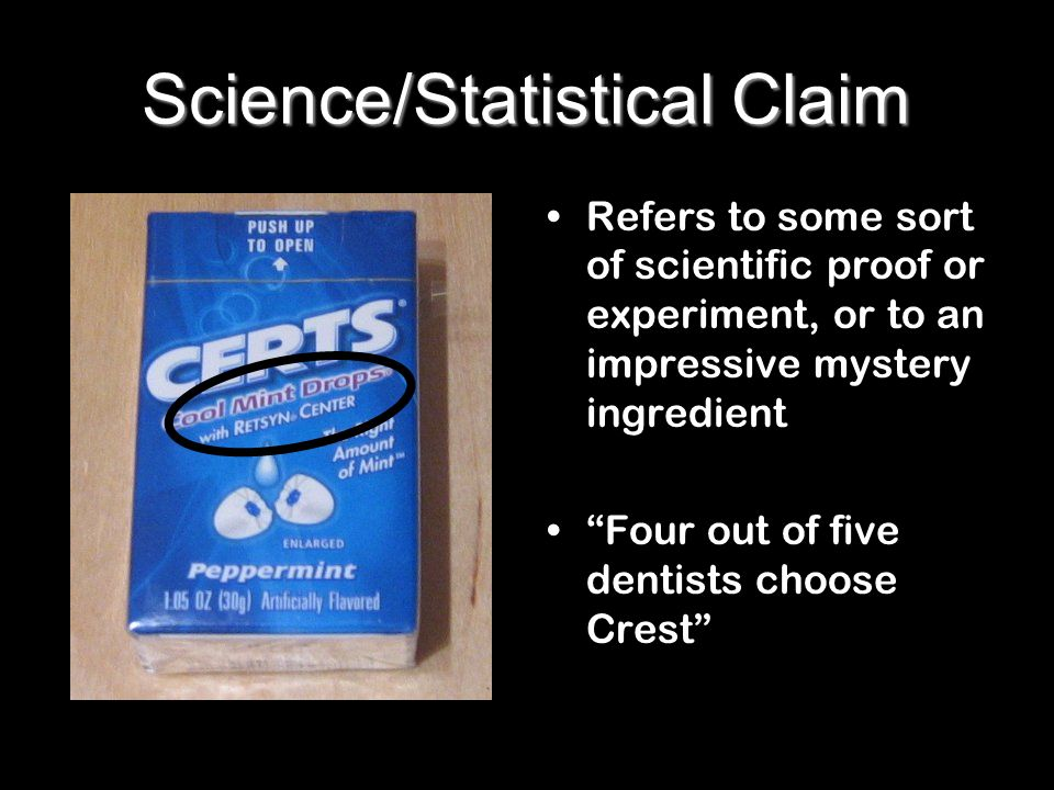 Science/Statistical Claim Refers to some sort of scientific proof or experiment, or to an impressive mystery ingredient Four out of five dentists choo