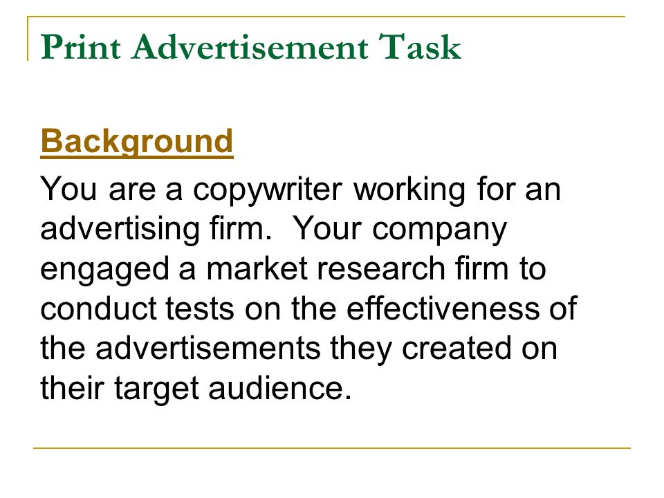 Print Advertisement Task Background You are a copywriter working for an advertising firm. Your company engaged a market research firm to conduct tests