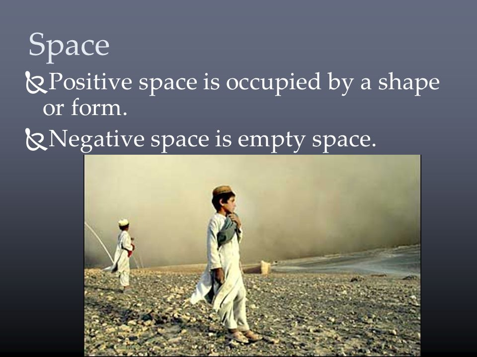 Space Positive space is occupied by a shape or form. Negative space is empty space.