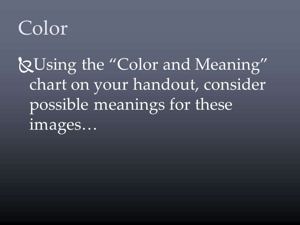 Color Using the Color and Meaning chart on your handout, consider possible meanings for these images…
