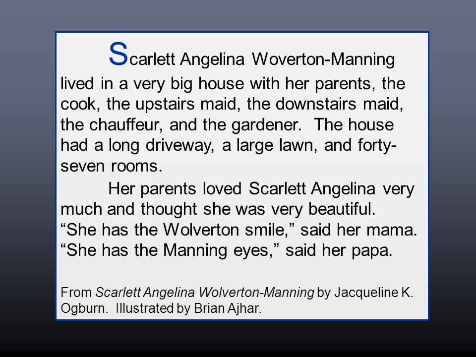 S carlett Angelina Woverton-Manning lived in a very big house with her parents, the cook, the upstairs maid, the downstairs maid, the chauffeur, and the gardener.
