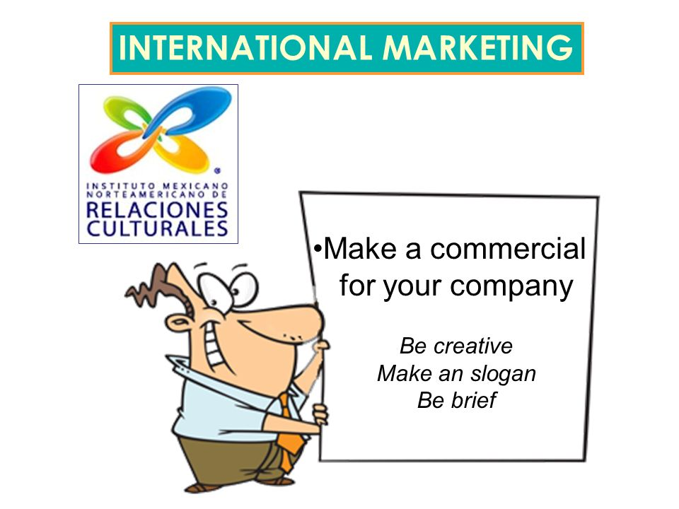 Make a commercial for your company Be creative Make an slogan Be brief INTERNATIONAL MARKETING