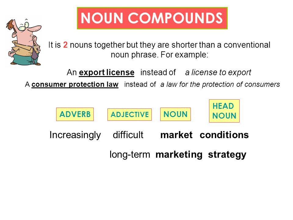 NOUN COMPOUNDS It is 2 nouns together but they are shorter than a conventional noun phrase.