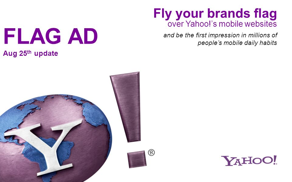 Fly your brands flag over Yahoo!s mobile websites and be the first impression in millions of peoples mobile daily habits FLAG AD Aug 25 th update