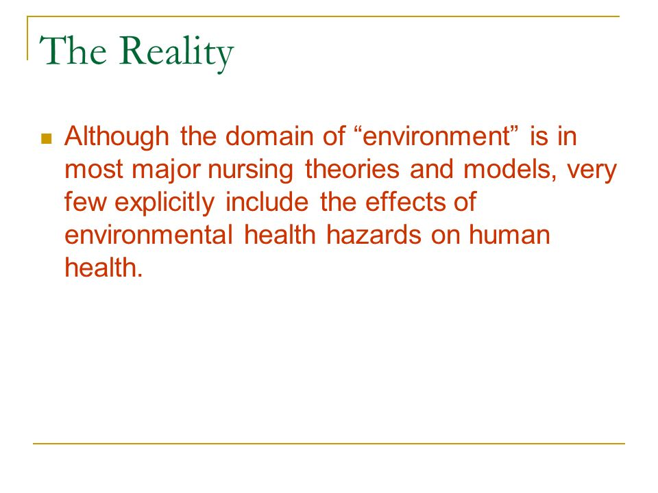 The Reality Although the domain of environment is in most major nursing theories and models, very few explicitly include the effects of environmental