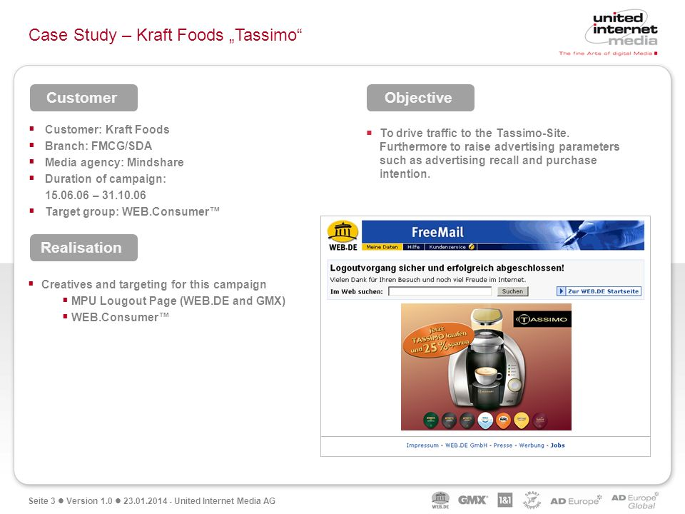 Seite 3 Version 1.0 23.01.2014 - United Internet Media AG Case Study – Kraft Foods Tassimo Customer: Kraft Foods Branch: FMCG/SDA Media agency: Mindshare Duration of campaign: 15.06.06 – 31.10.06 Target group: WEB.Consumer To drive traffic to the Tassimo-Site.