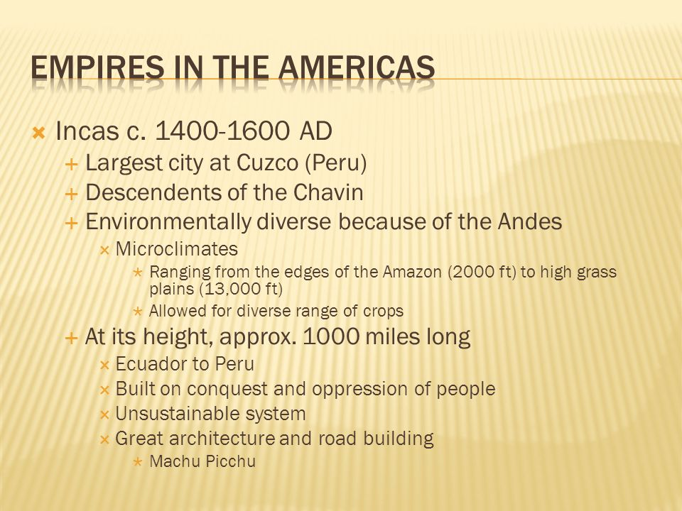 Incas c. 1400-1600 AD Largest city at Cuzco (Peru) Descendents of the Chavin Environmentally diverse because of the Andes Microclimates Ranging from t