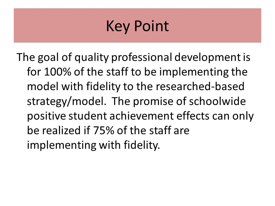 Key Point The goal of quality professional development is for 100% of the staff to be implementing the model with fidelity to the researched-based strategy/model.