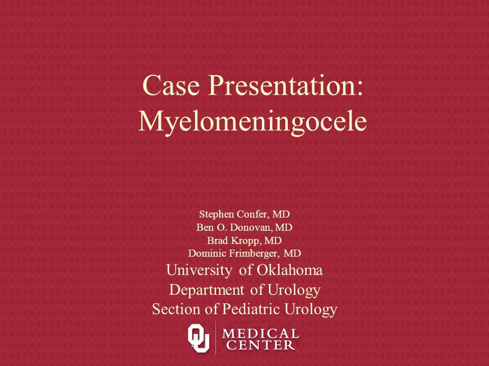 Case Presentation: Myelomeningocele Stephen Confer, MD Ben O. Donovan, MD Brad Kropp, MD Dominic Frimberger, MD University of Oklahoma Department of U