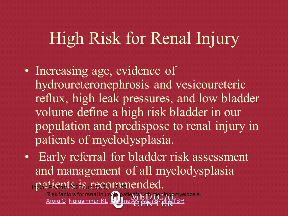 High Risk for Renal Injury Increasing age, evidence of hydroureteronephrosis and vesicoureteric reflux, high leak pressures, and low bladder volume de