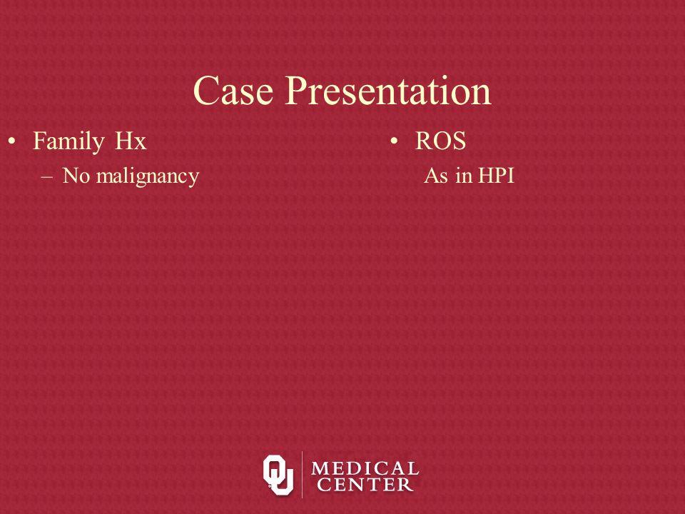 Case Presentation Family Hx –No malignancy ROS As in HPI