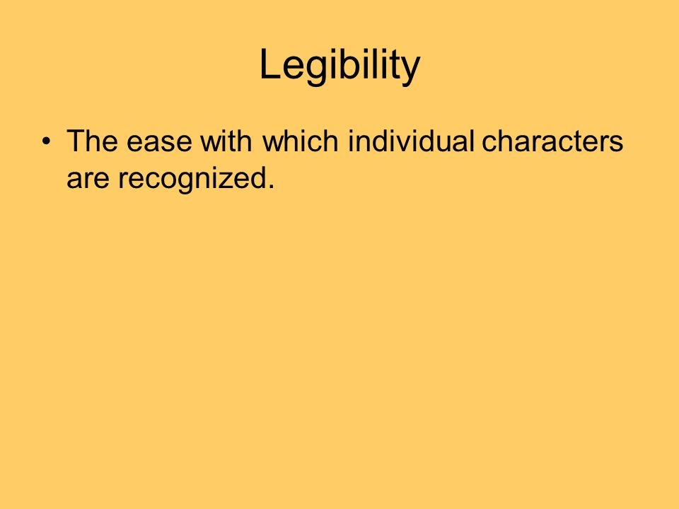 Legibility The ease with which individual characters are recognized.