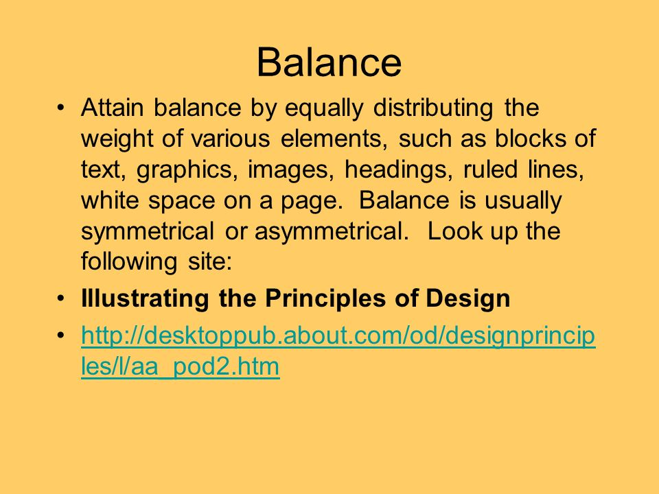 Balance Attain balance by equally distributing the weight of various elements, such as blocks of text, graphics, images, headings, ruled lines, white space on a page.