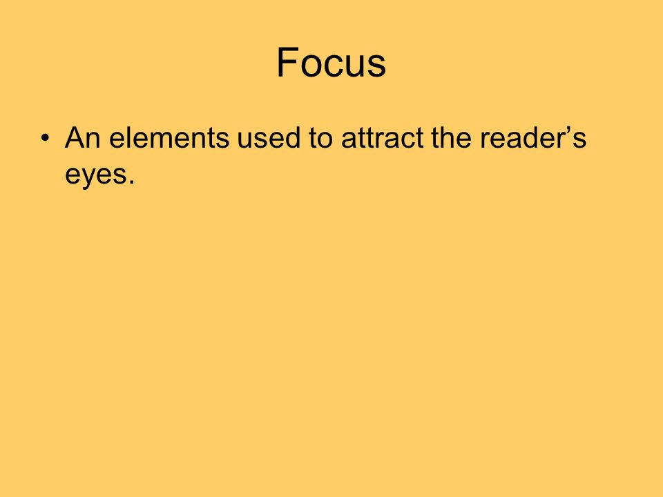 Focus An elements used to attract the readers eyes.