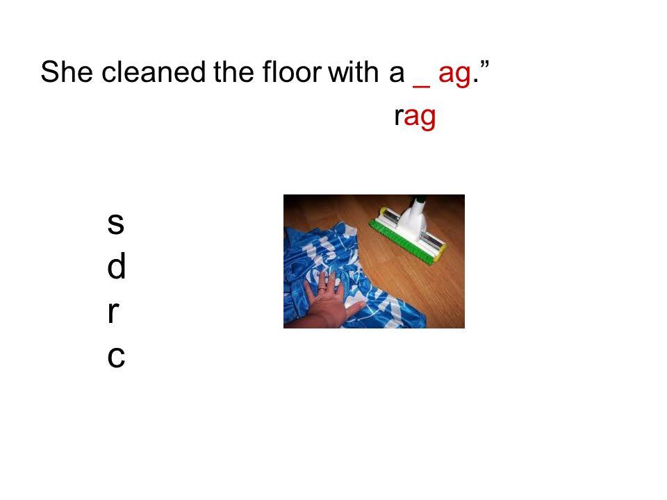 She cleaned the floor with a _ ag. rag sdrcsdrc
