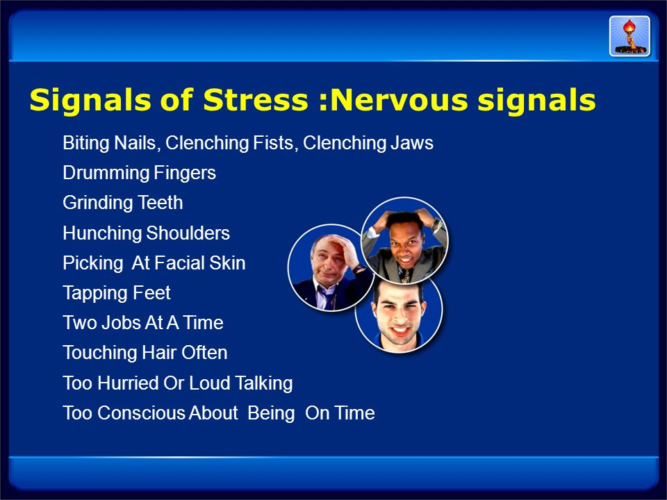 Signals of Stress :Nervous signals Biting Nails, Clenching Fists, Clenching Jaws Drumming Fingers Grinding Teeth Hunching Shoulders Picking At Facial
