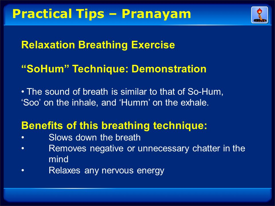 Practical Tips – Pranayam Relaxation Breathing Exercise SoHum Technique: Demonstration The sound of breath is similar to that of So-Hum, Soo on the in