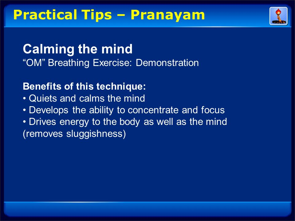 Practical Tips – Pranayam Calming the mind OM Breathing Exercise: Demonstration Benefits of this technique: Quiets and calms the mind Develops the abi