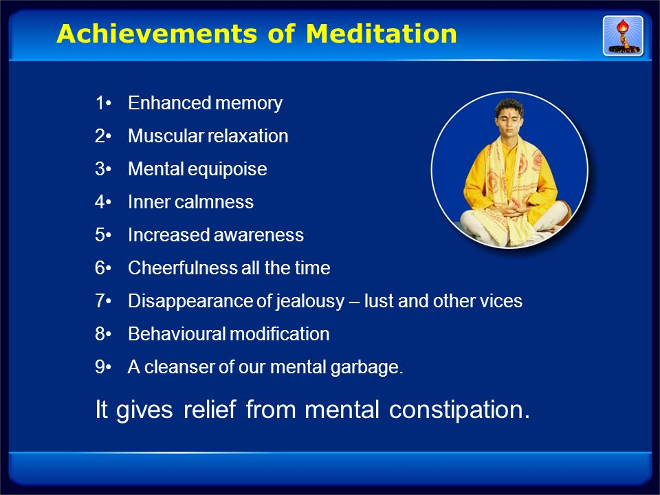 Achievements of Meditation 1Enhanced memory 2Muscular relaxation 3Mental equipoise 4Inner calmness 5Increased awareness 6Cheerfulness all the time 7Di