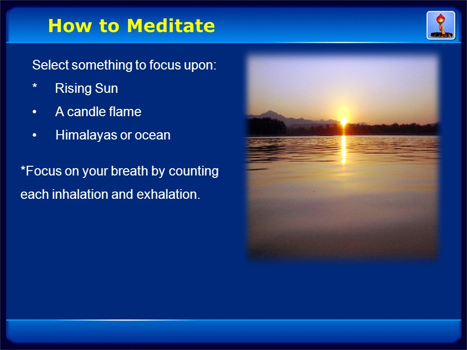 Select something to focus upon: * Rising Sun A candle flame Himalayas or ocean *Focus on your breath by counting each inhalation and exhalation. How t