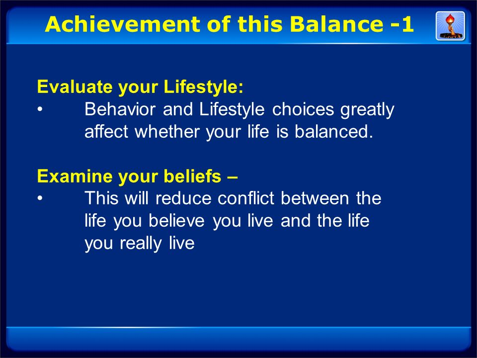 Evaluate your Lifestyle: Behavior and Lifestyle choices greatly affect whether your life is balanced. Examine your beliefs – This will reduce conflict