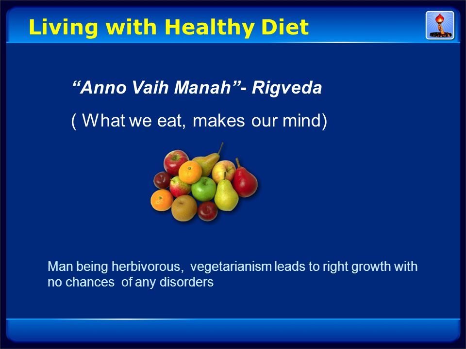 Living with Healthy Diet Anno Vaih Manah- Rigveda ( What we eat, makes our mind) Man being herbivorous, vegetarianism leads to right growth with no ch