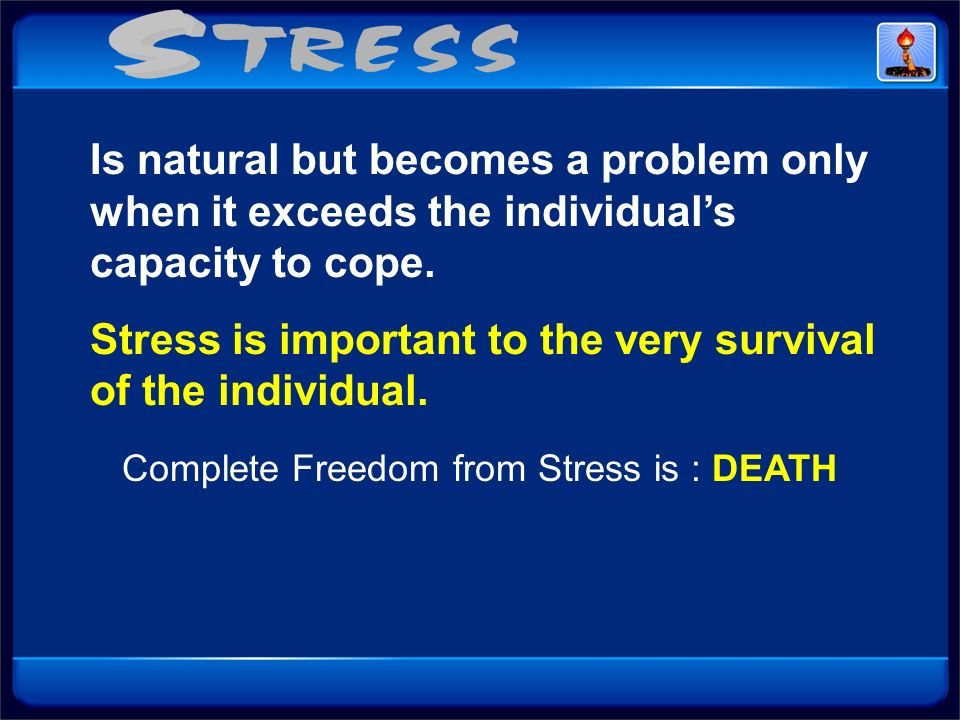 Is natural but becomes a problem only when it exceeds the individuals capacity to cope. Stress is important to the very survival of the individual. Co