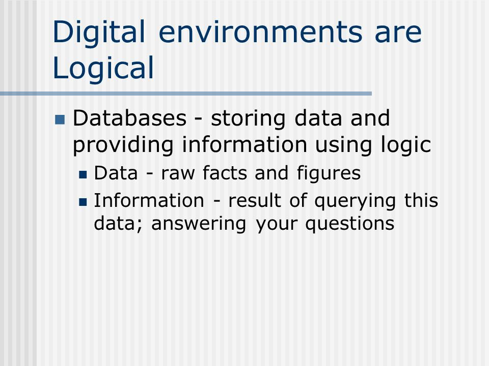Digital environments are Logical Databases - storing data and providing information using logic Data - raw facts and figures Information - result of querying this data; answering your questions