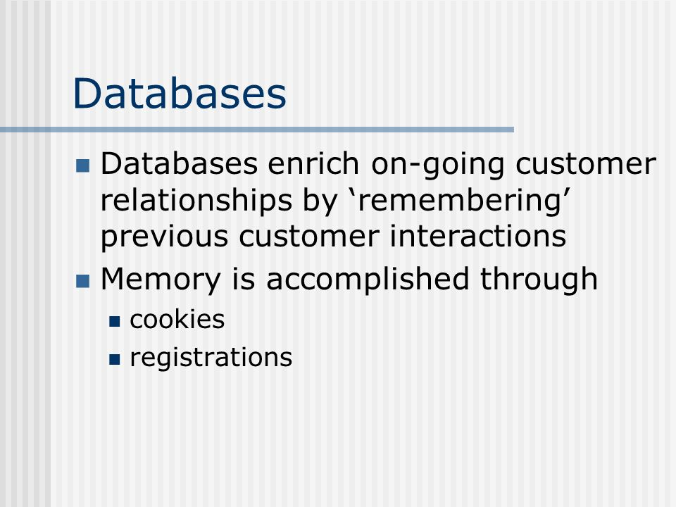 Databases Databases enrich on-going customer relationships by remembering previous customer interactions Memory is accomplished through cookies registrations