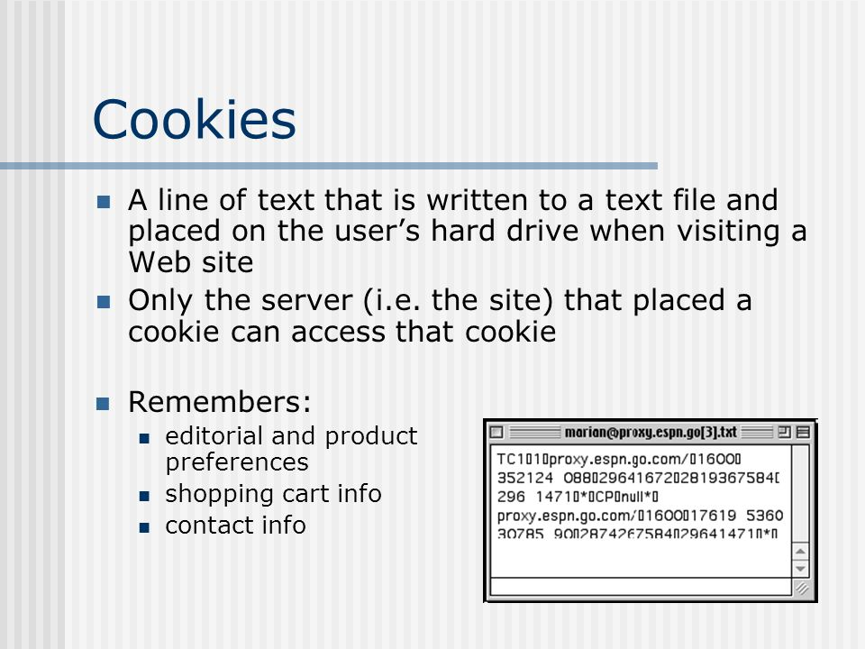 Cookies Remembers: editorial and product preferences shopping cart info contact info A line of text that is written to a text file and placed on the users hard drive when visiting a Web site Only the server (i.e.
