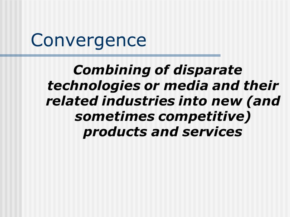 Convergence Combining of disparate technologies or media and their related industries into new (and sometimes competitive) products and services