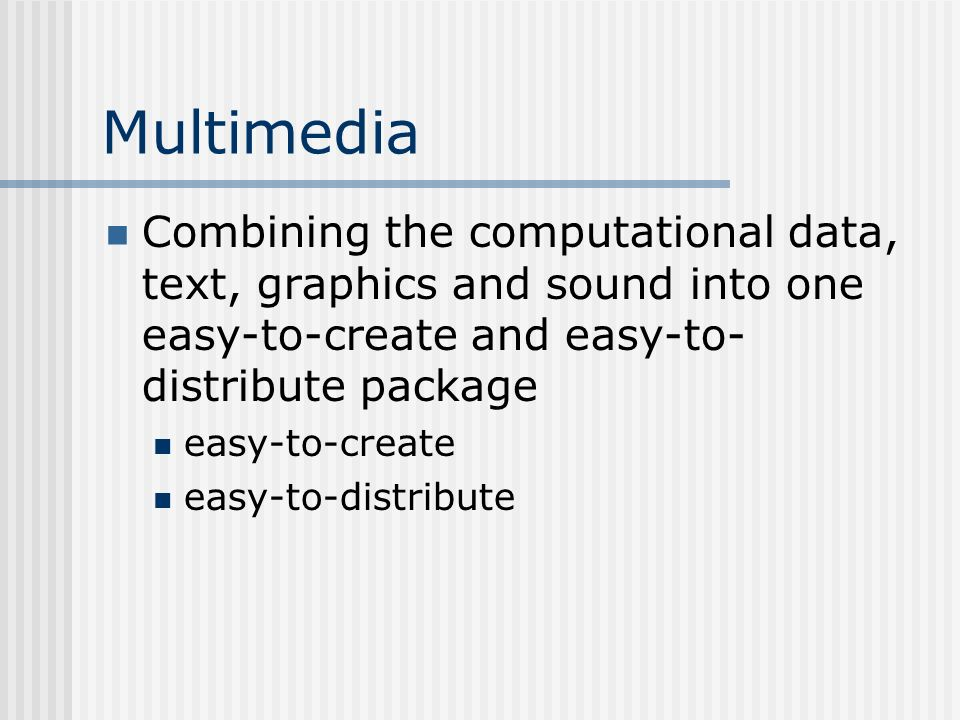 Multimedia Combining the computational data, text, graphics and sound into one easy-to-create and easy-to- distribute package easy-to-create easy-to-distribute