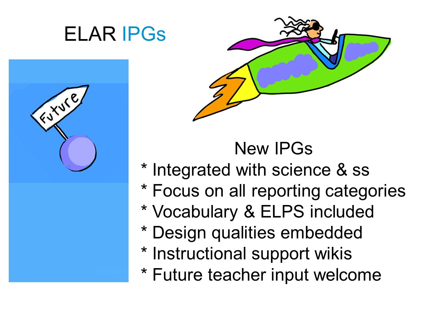 ELAR IPGs New IPGs * Integrated with science & ss * Focus on all reporting categories * Vocabulary & ELPS included * Design qualities embedded * Instructional support wikis * Future teacher input welcome