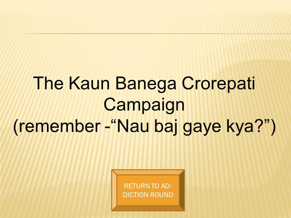 The Kaun Banega Crorepati Campaign (remember -Nau baj gaye kya?) RETURN TO AD- DICTION ROUND