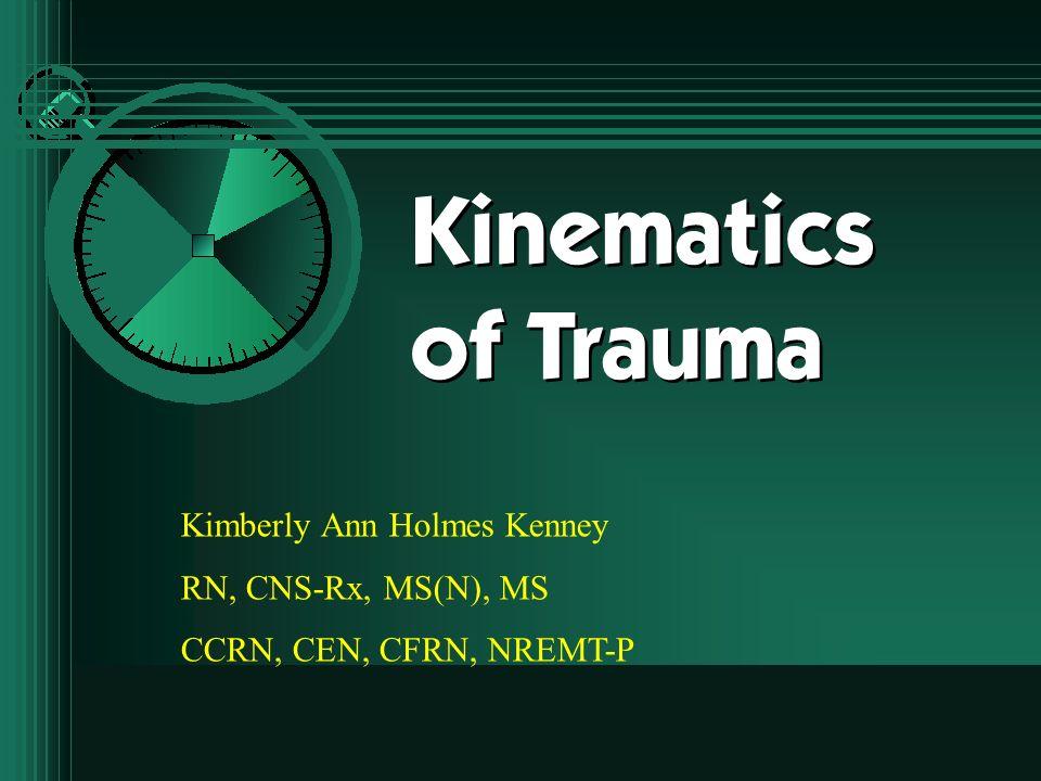 Kinematics of Trauma Kimberly Ann Holmes Kenney RN, CNS-Rx, MS(N), MS CCRN, CEN, CFRN, NREMT-P