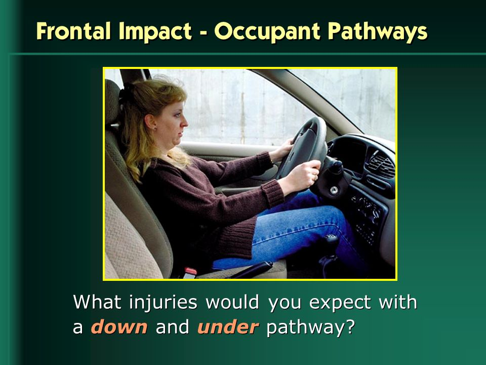 Frontal Impact - Occupant Pathways What injuries would you expect with a down and under pathway?