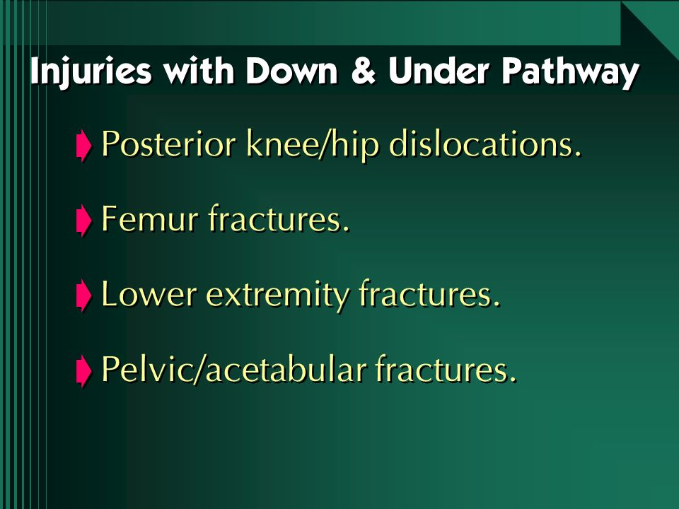 Injuries with Down & Under Pathway Posterior knee/hip dislocations. Femur fractures. Lower extremity fractures. Pelvic/acetabular fractures. Posterior