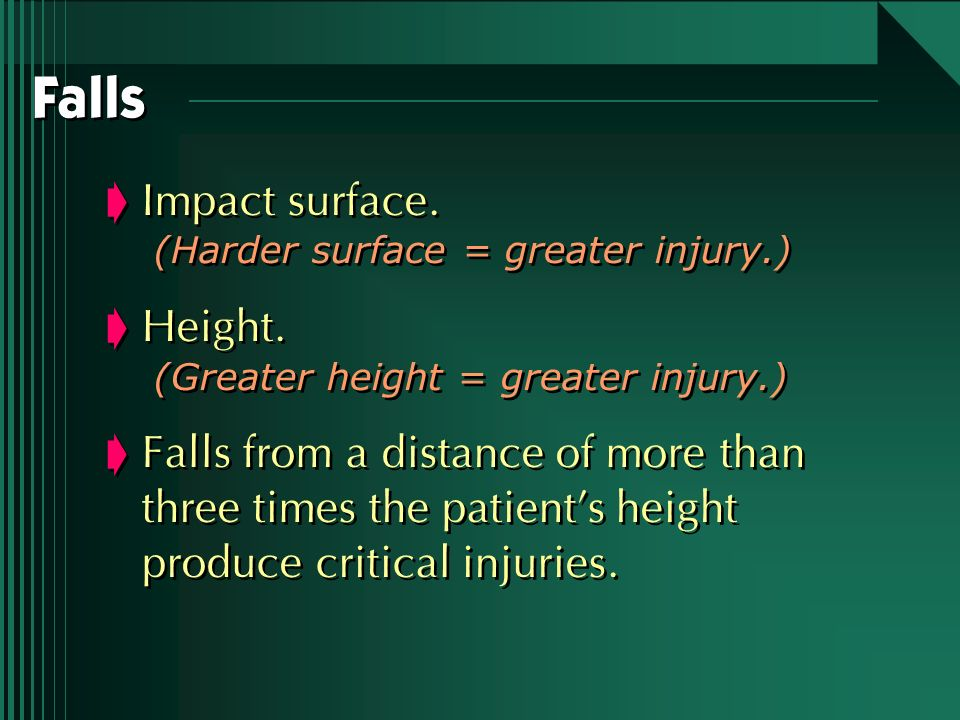 Falls Impact surface. (Harder surface = greater injury.) Height. (Greater height = greater injury.) Falls from a distance of more than three times the