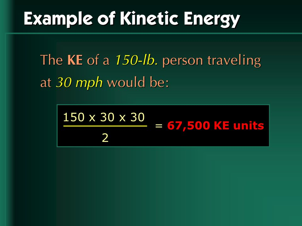Example of Kinetic Energy The KE of a 150-lb. person traveling at 30 mph would be: = 67,500 KE units 150 x 30 x 30 2