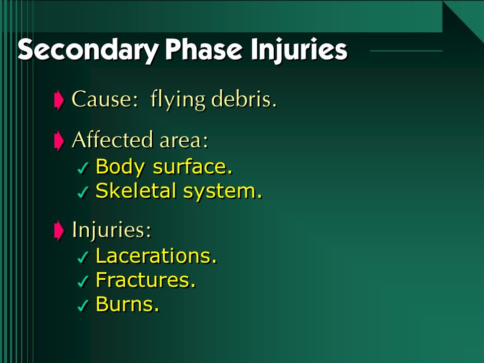 Secondary Phase Injuries Cause: flying debris. Affected area: 4 Body surface. 4 Skeletal system. Injuries: 4 Lacerations. 4 Fractures. 4 Burns. Cause:
