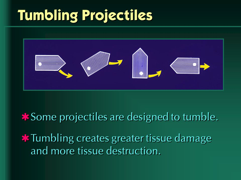 Tumbling Projectiles Some projectiles are designed to tumble. Tumbling creates greater tissue damage and more tissue destruction. Some projectiles are
