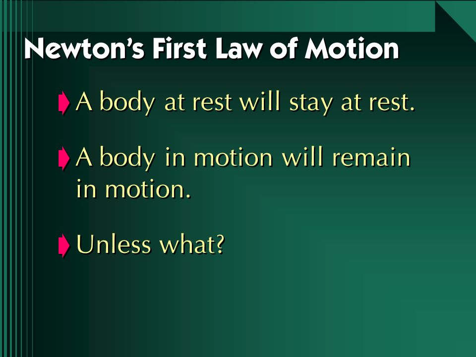 A body at rest will stay at rest. A body in motion will remain in motion. Unless what? A body at rest will stay at rest. A body in motion will remain