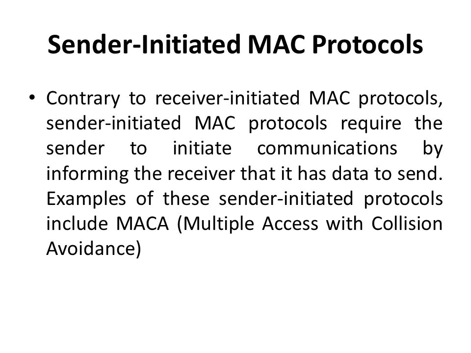 Sender-Initiated MAC Protocols Contrary to receiver-initiated MAC protocols, sender-initiated MAC protocols require the sender to initiate communicati