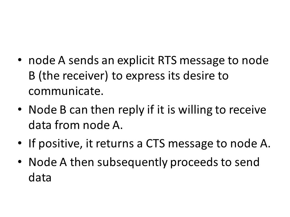 node A sends an explicit RTS message to node B (the receiver) to express its desire to communicate. Node B can then reply if it is willing to receive