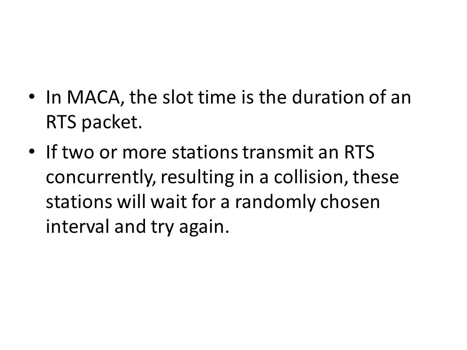 In MACA, the slot time is the duration of an RTS packet. If two or more stations transmit an RTS concurrently, resulting in a collision, these station