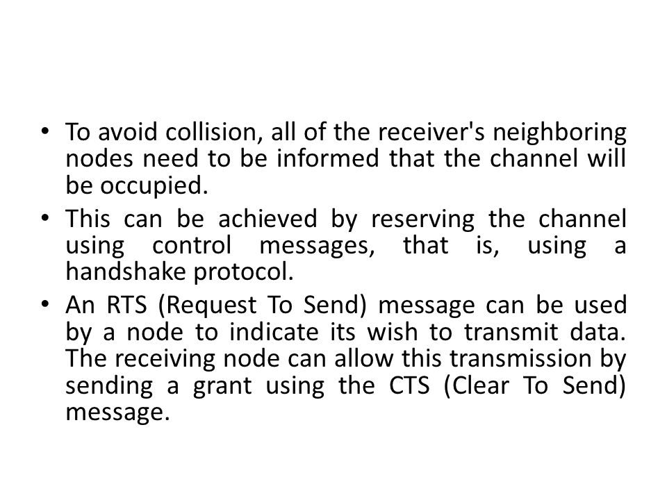 To avoid collision, all of the receiver's neighboring nodes need to be informed that the channel will be occupied. This can be achieved by reserving t