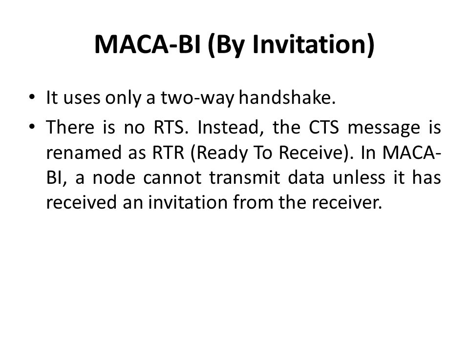 MACA-BI (By Invitation) It uses only a two-way handshake. There is no RTS. Instead, the CTS message is renamed as RTR (Ready To Receive). In MACA- BI,